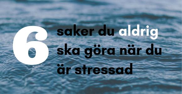 Saker du aldrig ska göra när du är stressad